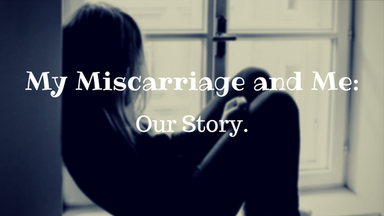 My Miscarriage and Me: Our Story.