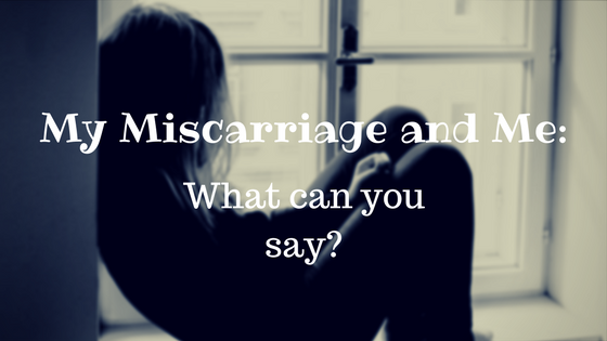 My Miscarriage and Me: What can you say?