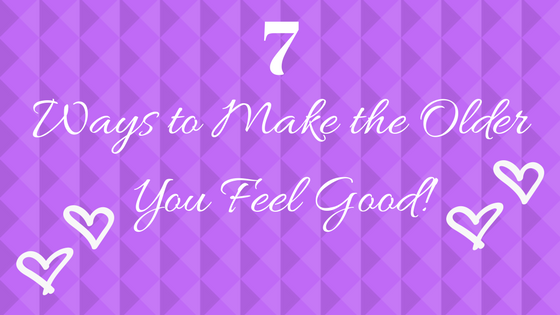 7 Ways to Make the Older You Feel Good!