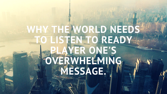 Why the World Needs to Listen to Ready Player One's Overwhelming Message.