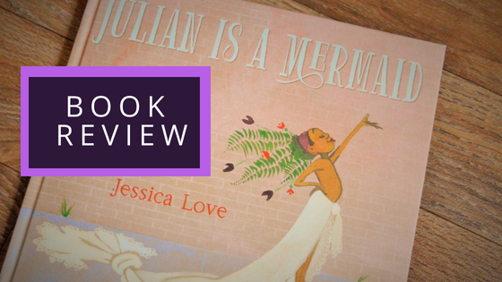 Book Review: Julian is a Mermaid by Jessica Love.