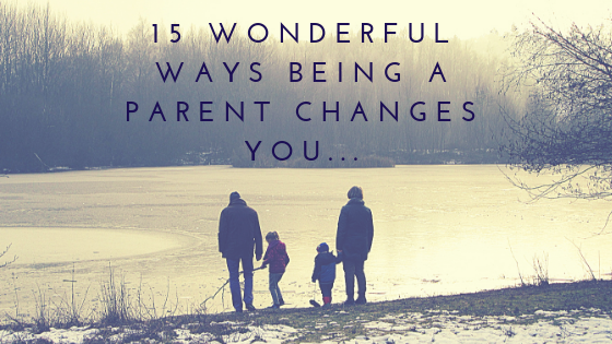 15 Wonderful Ways Being a Parent Changes You…