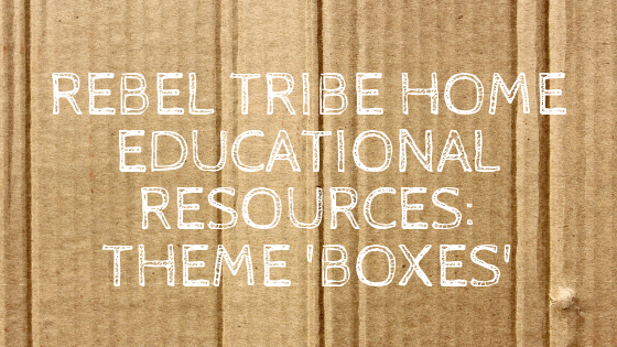 Rebel Tribe Home Educational Resources: Theme 'BOXES'